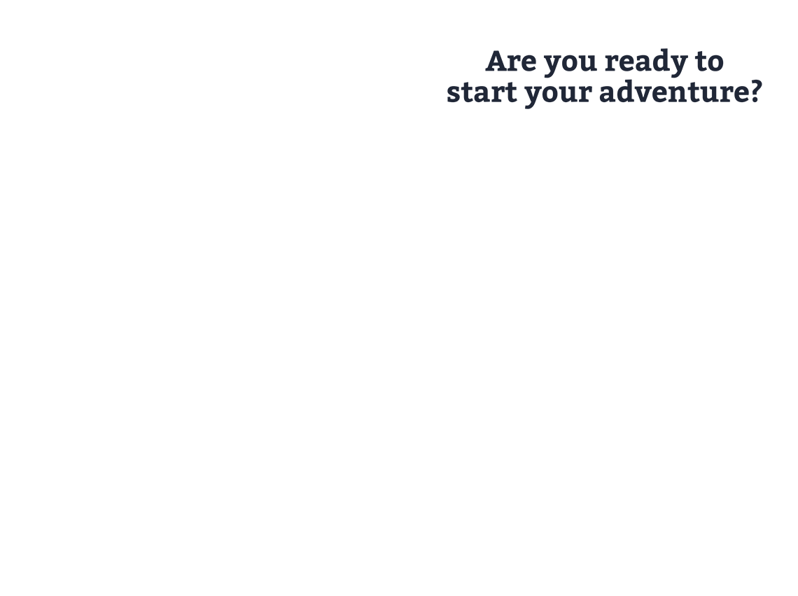 Are you ready to start your adventure?